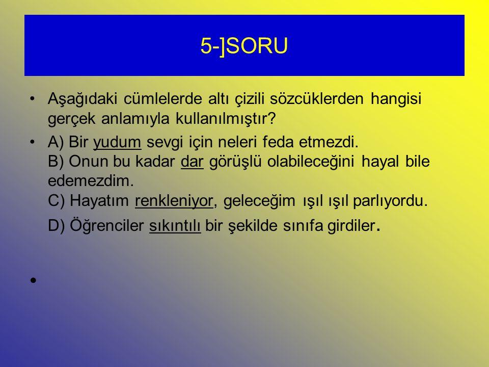 5-]SORU Aşağıdaki cümlelerde altı çizili sözcüklerden hangisi gerçek anlamıyla kullanılmıştır